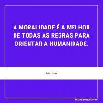 A moralidade é a melhor de todas as regras para orientar a humanidade - Sócrates