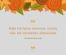 Não há fatos eternos, como não há verdades absolutas - Friedrich Nietzsche